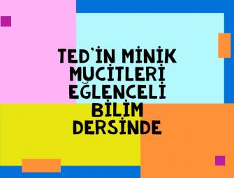 TED'İN MİNİK MUCİTLERİ EĞLENCELİ BİLİM DERSİNDE